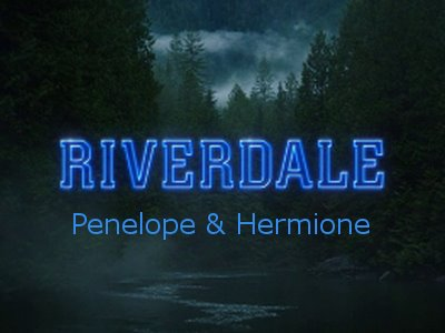 TEAMUP - RIVERDALE: PENELOPE & HERMIONE